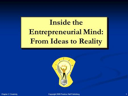 Copyright 2008 Prentice Hall Publishing 1Chapter 2: Creativity Inside the Entrepreneurial Mind: From Ideas to Reality.