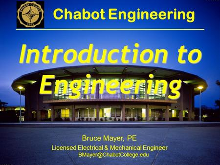 Bruce Mayer, PE Licensed Electrical & Mechanical Engineer Chabot Engineering Introduction to Engineering.