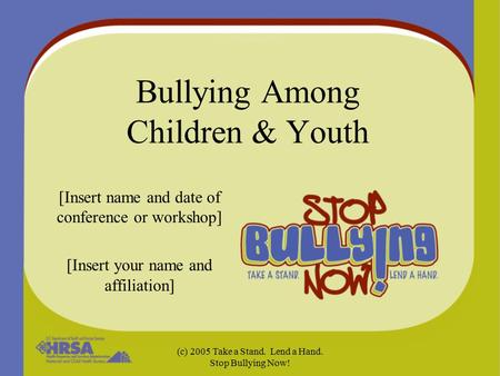 (c) 2005 Take a Stand. Lend a Hand. Stop Bullying Now! Bullying Among Children & Youth [Insert name and date of conference or workshop] [Insert your name.