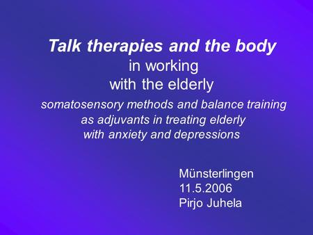 Talk therapies and the body in working with the elderly somatosensory methods and balance training as adjuvants in treating elderly with anxiety and depressions.