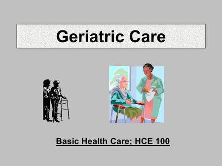 Geriatric Care Basic Health Care; HCE 100. Myths on Aging Gerontology = study of the aging Myth: most elderly in institutions Myth: over age 65 means.