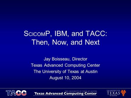 S CICOM P, IBM, and TACC: Then, Now, and Next Jay Boisseau, Director Texas Advanced Computing Center The University of Texas at Austin August 10, 2004.