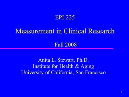 1 EPI 225 Measurement in Clinical Research Fall 2008 Anita L. Stewart, Ph.D. Institute for Health & Aging University of California, San Francisco.
