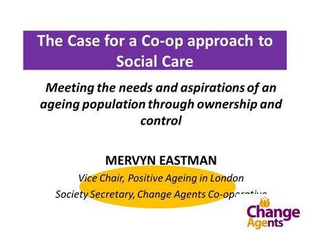 The Case for a Co-op approach to Social Care Meeting the needs and aspirations of an ageing population through ownership and control MERVYN EASTMAN Vice.
