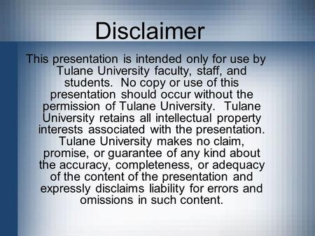 Disclaimer This presentation is intended only for use by Tulane <strong>University</strong> faculty, staff, and students. No copy or use of this presentation should occur.