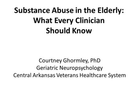 Substance Abuse in the Elderly: What Every Clinician Should Know Courtney Ghormley, PhD Geriatric Neuropsychology Central Arkansas Veterans Healthcare.