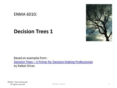 1Decision Trees 1 ENMA 6010: Decision Trees 1 Based on examples from: Decision Trees – A Primer for Decision-Making Professionals by Rafael Olivas ©2010.