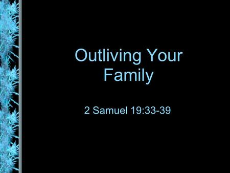 Outliving Your Family 2 Samuel 19:33-39. Younger - Older There is much focus on the younger, more income, more active Ads are aimed at the 25-40 age group.