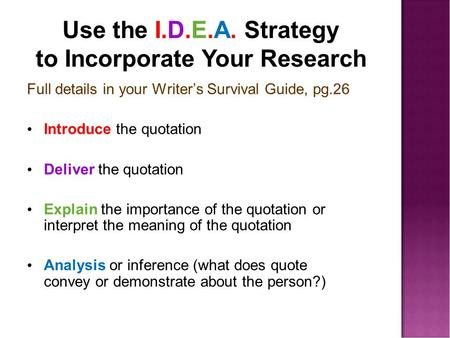 Use the I.D.E.A. Strategy to Incorporate Your Research Full details in your Writer's Survival Guide, pg.26 Introduce the quotation Deliver the quotation.
