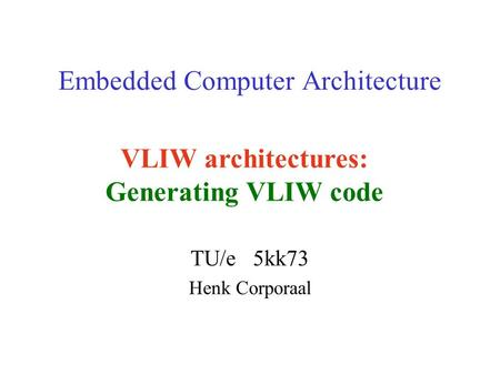 Embedded Computer Architecture TU/e 5kk73 Henk Corporaal VLIW architectures: Generating VLIW code.