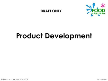 © Food – a fact of life 2009 Product Development Foundation DRAFT ONLY.