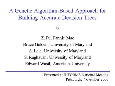 A Genetic Algorithm-Based Approach for Building Accurate Decision Trees by Z. Fu, Fannie Mae Bruce Golden, University of Maryland S. Lele, University of.