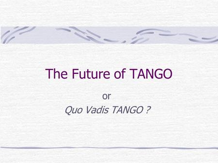 The Future of TANGO or Quo Vadis TANGO ?. TANGO Future The future can be divided into 2 parts : The Realworld The Dreamworld.