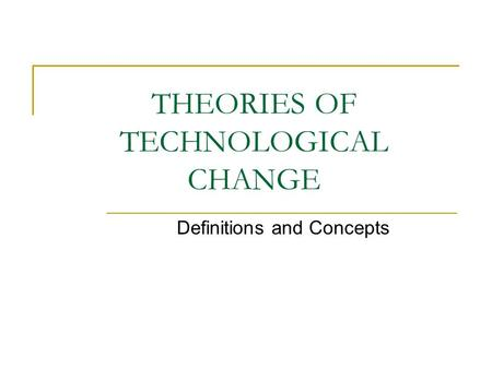 THEORIES OF TECHNOLOGICAL CHANGE Definitions and Concepts.
