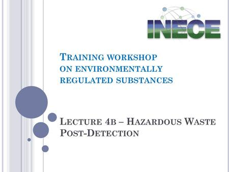 L ECTURE 4 B – H AZARDOUS W ASTE P OST -D ETECTION T RAINING WORKSHOP ON ENVIRONMENTALLY REGULATED SUBSTANCES.