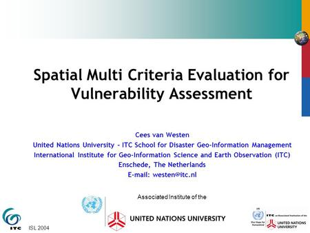 ISL 2004 Spatial Multi Criteria Evaluation for Vulnerability Assessment Cees van Westen United Nations University – ITC School for Disaster Geo-Information.