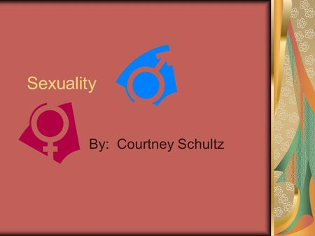 Sexuality By: Courtney Schultz.