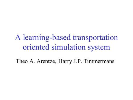 A learning-based transportation oriented simulation system Theo A. Arentze, Harry J.P. Timmermans.