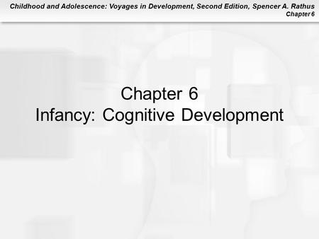Childhood and Adolescence: Voyages in Development, Second Edition, Spencer A. Rathus Chapter 6 Chapter 6 Infancy: Cognitive Development.