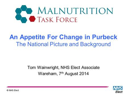 Tom Wainwright, NHS Elect Associate Wareham, 7 th August 2014 An Appetite For Change in Purbeck The National Picture and Background.