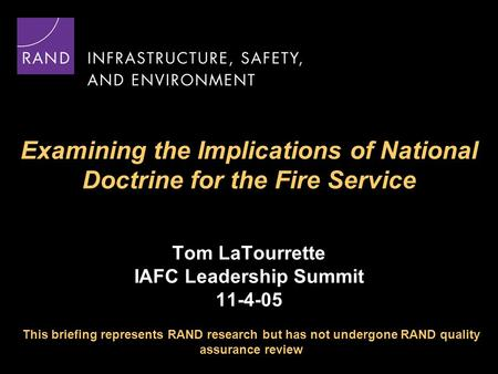 Examining the Implications of National Doctrine for the Fire Service Tom LaTourrette IAFC Leadership Summit 11-4-05 This briefing represents RAND research.