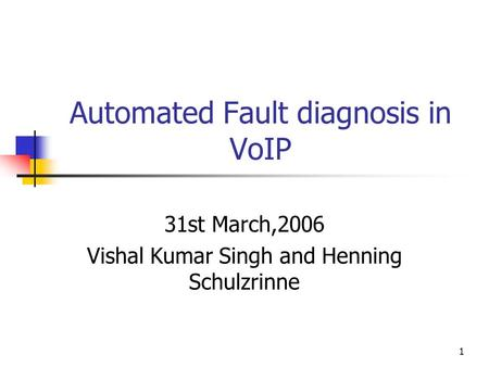 1 Automated Fault diagnosis in VoIP 31st March,2006 Vishal Kumar Singh and Henning Schulzrinne.