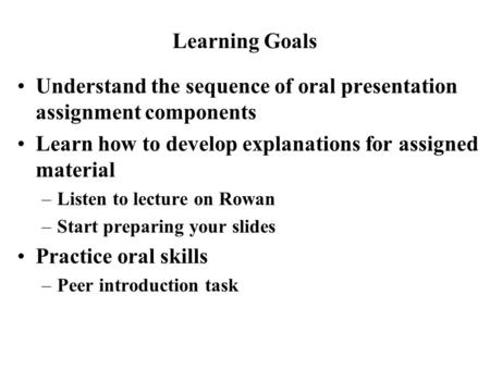 Understand the sequence of oral presentation assignment components Learn how to develop explanations for assigned material –Listen to lecture on Rowan.