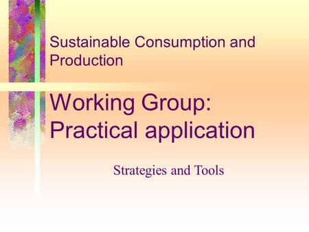 Sustainable Consumption and Production Working Group: Practical application Strategies and Tools.
