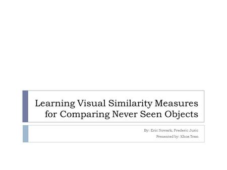 Learning Visual Similarity Measures for Comparing Never Seen Objects By: Eric Nowark, Frederic Juric Presented by: Khoa Tran.