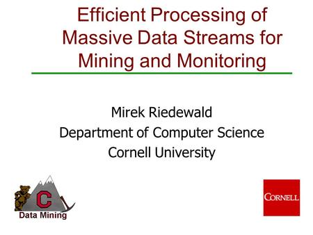 Mirek Riedewald Department of Computer Science Cornell University Efficient Processing of Massive Data Streams for Mining and Monitoring.