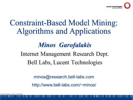 Lucent Technologies, proprietary and confidential Constraint-Based Model Mining: Algorithms and Applications Minos Garofalakis Internet Management Research.