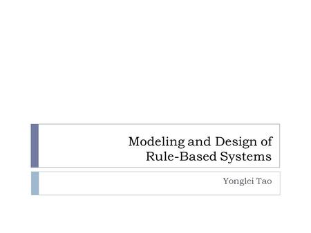 Modeling and Design of Rule-Based Systems Yonglei Tao.