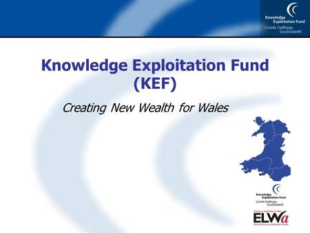 Knowledge Exploitation Fund (KEF) Creating New Wealth for Wales.