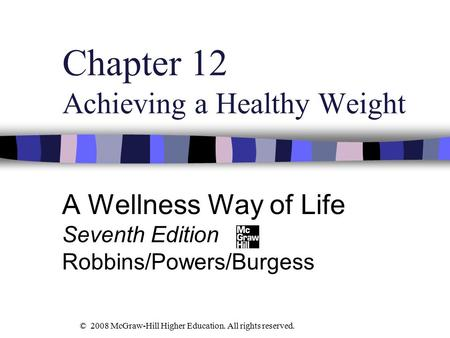 Chapter 12 Achieving a Healthy Weight A Wellness Way of Life Seventh Edition Robbins/Powers/Burgess © 2008 McGraw-Hill Higher Education. All rights reserved.