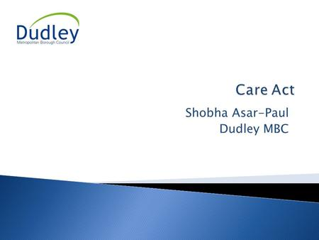 Shobha Asar-Paul Dudley MBC. 9:45 - 10:15Registration 10:15 Introduction and overview of Care Act 10.30 Workshop Specific Presentation 10:50 Discussion.
