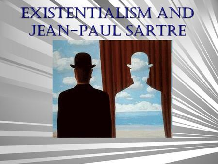 Existentialism AND Jean-Paul Sartre Existentialism Came out of the sense of despair after the Great Depression and WWII. Analysis how humans exist in.