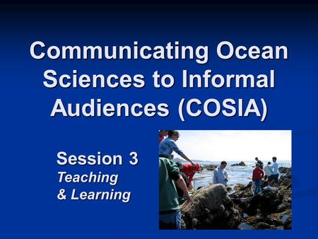 Communicating Ocean Sciences to Informal Audiences (COSIA) Session 3 Teaching & Learning.