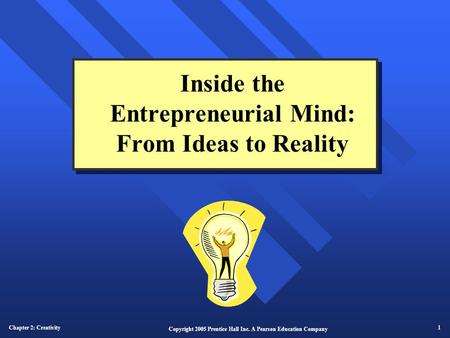 Chapter 2: Creativity 1 Copyright 2005 Prentice Hall Inc. A Pearson Education Company Inside the Entrepreneurial Mind: From Ideas to Reality.