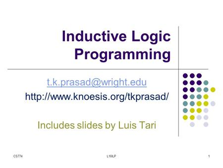 Inductive Logic Programming  Includes slides by Luis Tari CS7741L16ILP.