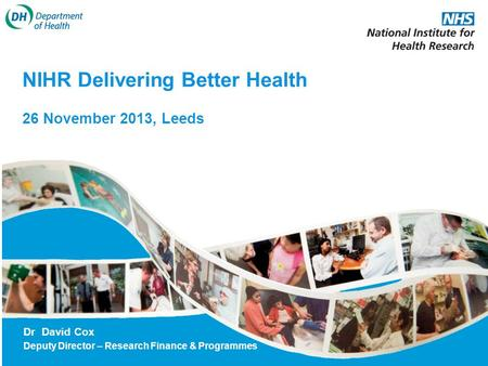 NIHR Delivering Better Health 26 November 2013, Leeds Dr David Cox Deputy Director – Research Finance & Programmes.