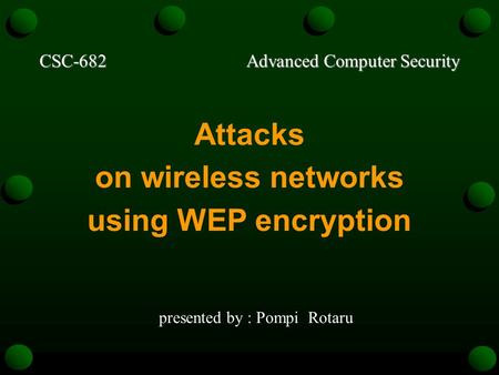 CSC-682 Advanced Computer Security Attacks on wireless networks using WEP encryption presented by : Pompi Rotaru.