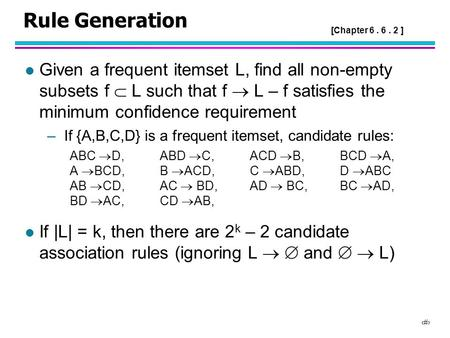 1 Rule Generation l Given a frequent itemset L, find all non-empty subsets f  L such that f  L – f satisfies the minimum confidence requirement –If {A,B,C,D}