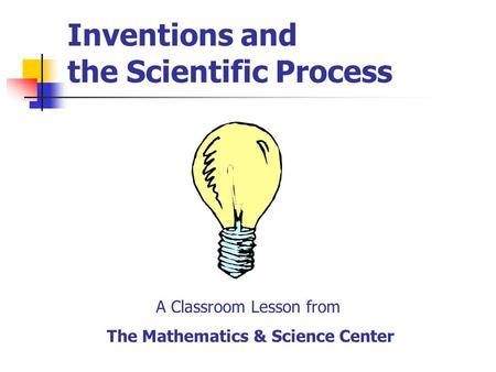 Inventions and the Scientific Process A Classroom Lesson from The Mathematics & Science Center.