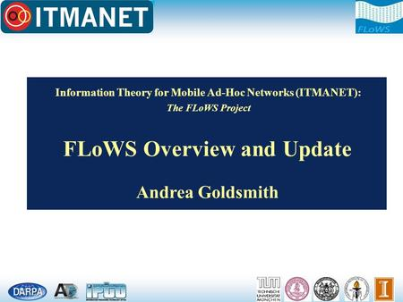 Information <strong>Theory</strong> for Mobile Ad-Hoc <strong>Networks</strong> (ITMANET): The FLoWS Project FLoWS Overview <strong>and</strong> Update Andrea Goldsmith.