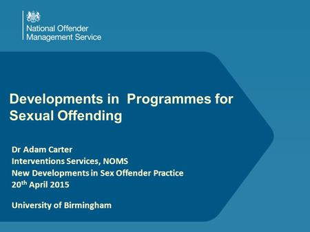 Developments in Programmes for Sexual Offending Dr Adam Carter Interventions Services, NOMS New Developments in Sex Offender Practice 20 th April 2015.