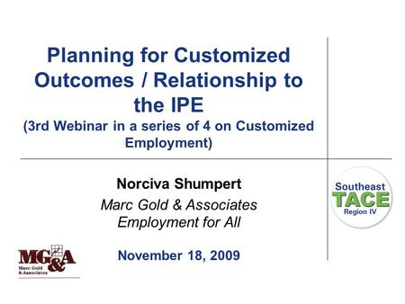 Planning for Customized Outcomes / Relationship to the IPE (3rd Webinar in a series of 4 on Customized Employment) Norciva Shumpert Marc Gold & Associates.