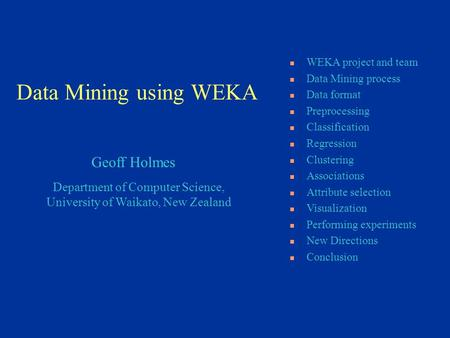 Department of Computer Science, University of Waikato, New Zealand Geoff Holmes WEKA project and team Data Mining process Data format Preprocessing Classification.