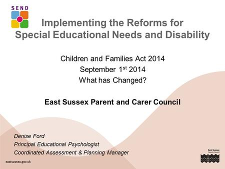 Implementing the Reforms for Special Educational Needs and Disability Children and Families Act 2014 September 1 st 2014 What has Changed? East Sussex.