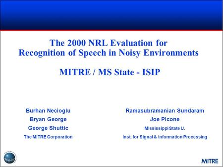 The 2000 NRL Evaluation for Recognition of Speech in Noisy Environments MITRE / MS State - ISIP Burhan Necioglu Bryan George George Shuttic The MITRE.