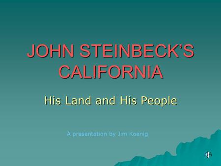 JOHN STEINBECK'S CALIFORNIA His Land and His People A presentation by Jim Koenig.